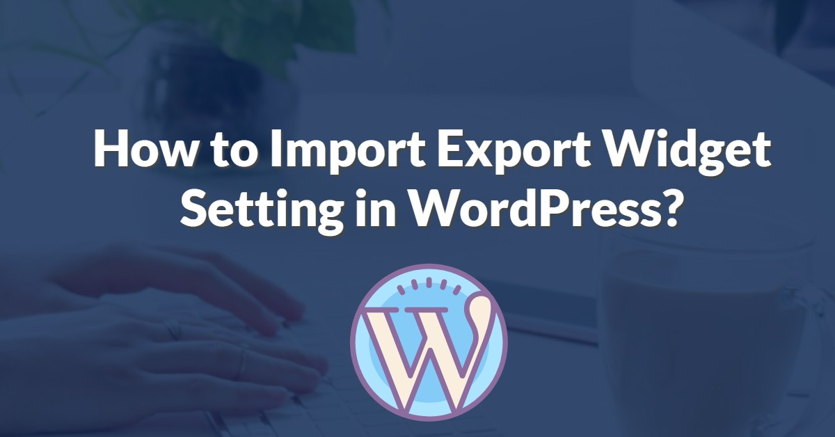 How to Import Export Widget Setting in WordPress?